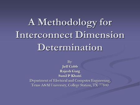 A Methodology for Interconnect Dimension Determination By: Jeff Cobb Rajesh Garg Sunil P Khatri Department of Electrical and Computer Engineering, Texas.