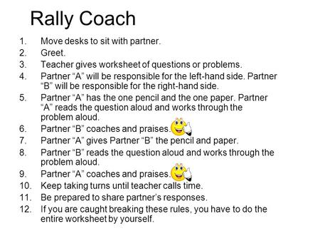 "Rally Coach 1.Move desks to sit with partner. 2.Greet. 3.Teacher gives worksheet of questions or problems. 4.Partner ""A"" will be responsible for the left-hand."