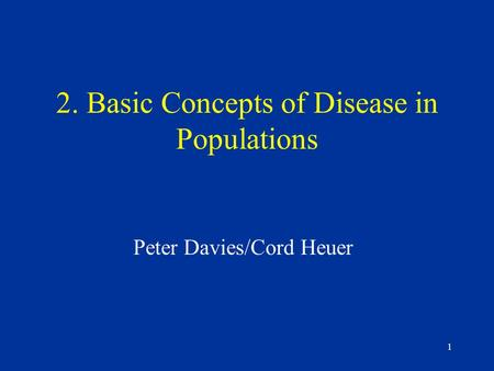 1 2. Basic Concepts of Disease in Populations Peter Davies/Cord Heuer.