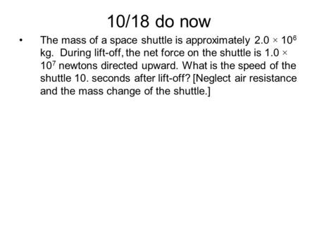 10/18 do now The mass <strong>of</strong> a space shuttle is approximately 2.0 × 10 6 kg. During lift-off, the net force on the shuttle is 1.0 × 10 7 newtons directed upward.