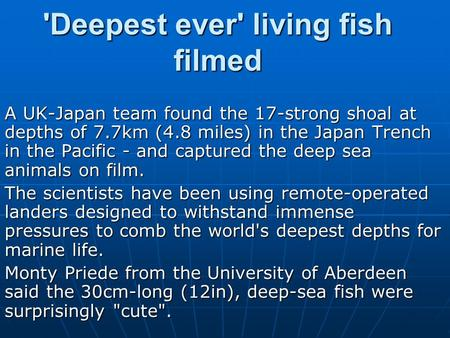 'Deepest ever' living fish filmed A UK-Japan team found the 17-strong shoal at depths of 7.7km (4.8 miles) in the Japan Trench in the Pacific - and captured.