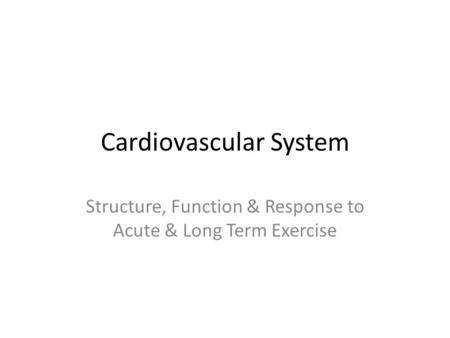Cardiovascular System Structure, Function & Response to Acute & Long Term Exercise.