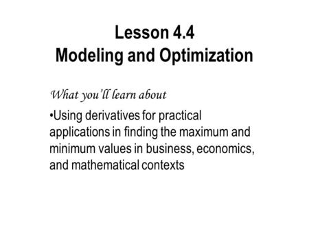 Lesson 4.4 Modeling and Optimization What you'll learn about Using derivatives for practical applications in finding the maximum and minimum values in.