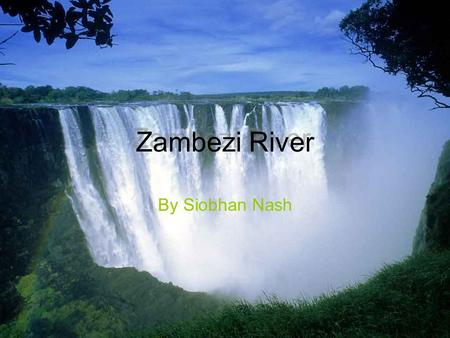 Zambezi River Zambezi River By Siobhan Nash. Index Pg 1 - Title Pg 2 - Index Pg 3 - Map of Africa Pg 4 - Map of the Zambezi river Pg 5 - How long is it.