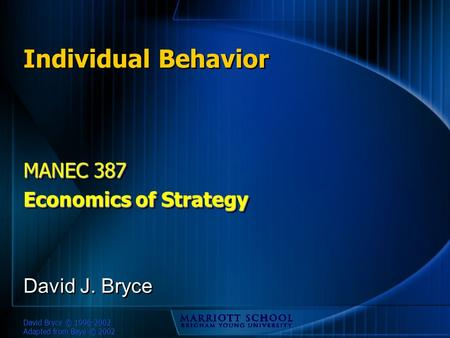 David Bryce © 1996-2002 Adapted from Baye © 2002 Individual Behavior MANEC 387 Economics of Strategy MANEC 387 Economics of Strategy David J. Bryce.