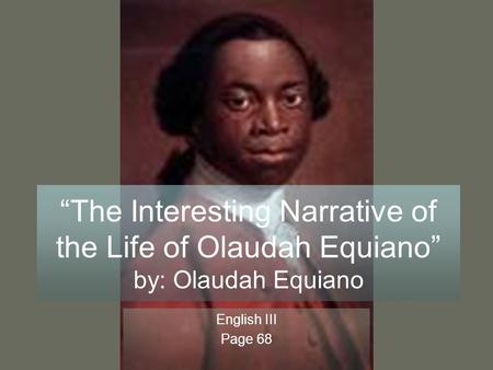 """The Interesting Narrative of the Life of Olaudah Equiano"" by: Olaudah Equiano English III Page 68."