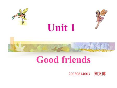 Unit 1 Good friends 20030614003 刘文博.