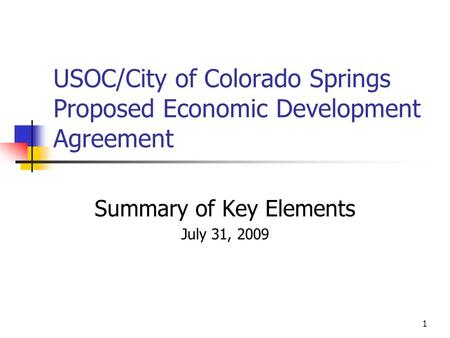 1 USOC/City of Colorado Springs Proposed Economic Development Agreement Summary of Key Elements July 31, 2009.