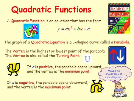 Quadratic Functions A Quadratic Function is an equation that has the form The graph of a Quadratic Equation is a u-shaped curve called a Parabola. The.