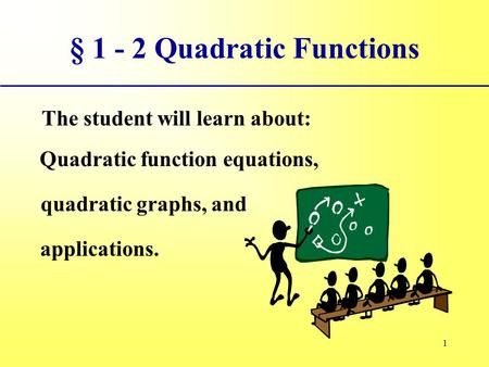 1 § 1 - 2 Quadratic Functions The student will learn about: Quadratic function equations, quadratic graphs, and applications.
