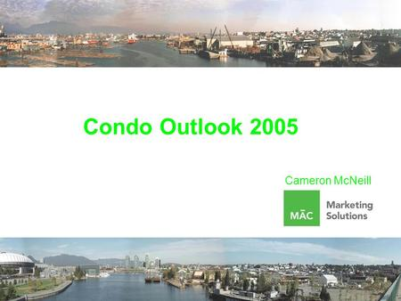 Condo Outlook 2005 Cameron McNeill. It Doesn't Get Any Better Than This Historically Low Interest Rates Growing Population 2% per year in the Fraser Valley.