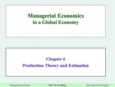 Managerial Economics Prof. M. El-Sakka CBA. Kuwait University Managerial Economics Prof. M. El-Sakka CBA. Kuwait University Managerial Economics in a Global.