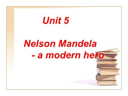 Unit 5 Nelson Mandela - a modern hero (Reading) Warming up: A hero is person who is admired for his bravery, goodness, or great ability.