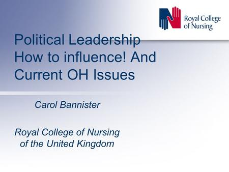 Political Leadership How to influence! And Current OH Issues Carol Bannister Royal College of Nursing of the United Kingdom.