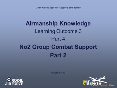 Uncontrolled copy not subject to amendment Airmanship Knowledge Learning Outcome 3 Part 4 No2 Group Combat Support Part 2 Revision 1.00.