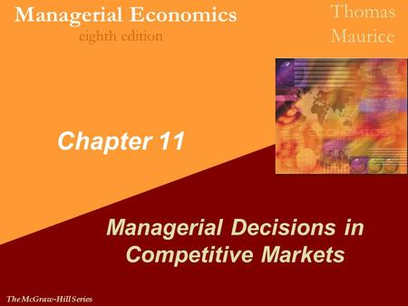Managerial Economics Thomas Maurice eighth edition The McGraw-Hill Series Chapter 11 Managerial Decisions in Competitive Markets.