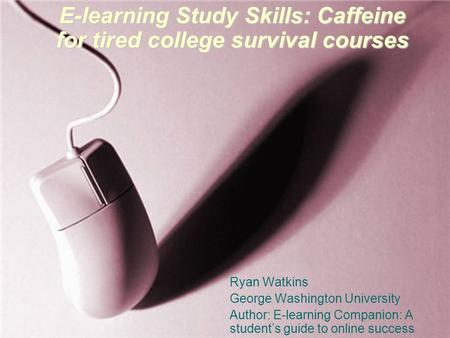E-learning Study <strong>Skills</strong>: Caffeine for tired college survival courses Ryan Watkins George Washington University Author: E-learning Companion: A student's.