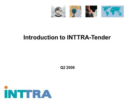 Introduction to INTTRA-Tender Q2 2006. Proprietary and Confidential Copyright © 2005 INTTRA Inc. 2 INTTRA and Ocean Logistics Execution Notifications.