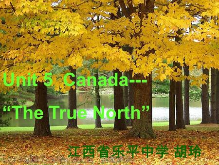 "Unit 5 Canada--- ""The True North"" 江西省乐平中学 胡玲. Warming up Are you familiar with Canada? Talk in pairs about what you know about Canada. Brainstorm."
