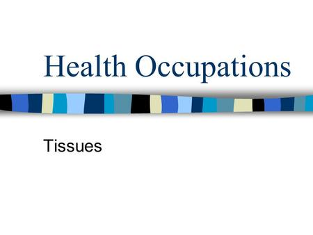 Health Occupations Tissues. Cells of the same type form together for a common purpose 60 – 99% water with various dissolved substances Dehydration – not.