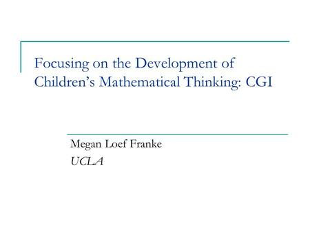 Focusing on the Development of Children's Mathematical Thinking: CGI Megan Loef Franke UCLA.