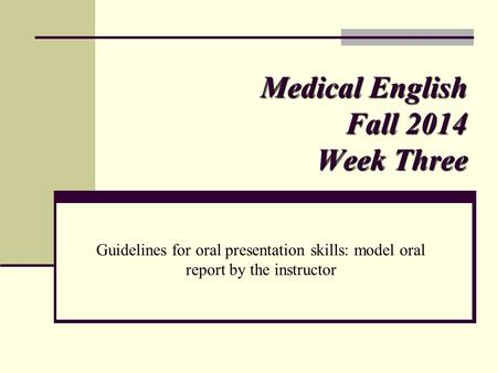 Medical English Fall 2014 Week Three Guidelines for oral presentation skills: model oral report by the instructor.