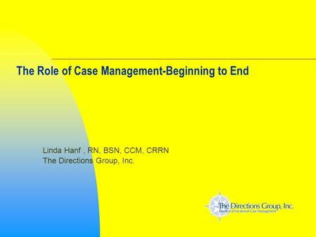 The Role of Case Management-Beginning to End Linda Hanf, RN, BSN, CCM, CRRN The Directions Group, Inc.