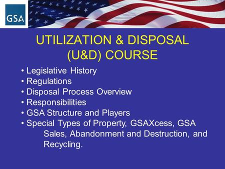 UTILIZATION & DISPOSAL (U&D) COURSE Legislative History Regulations Disposal Process Overview Responsibilities GSA Structure and Players Special Types.