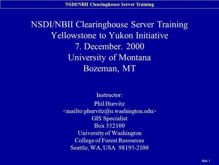 NSDI/NBII Clearinghouse Server Training Slide 1 NSDI/NBII Clearinghouse Server Training Yellowstone to Yukon Initiative 7. December. 2000 University of.