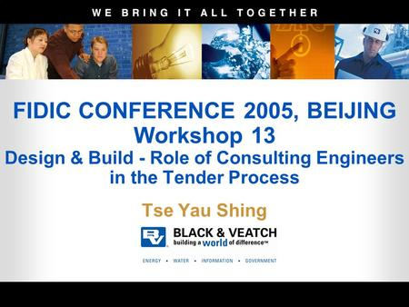 FIDIC CONFERENCE 2005, BEIJING Workshop 13 Design & Build - Role of Consulting Engineers in the Tender Process Tse Yau Shing.