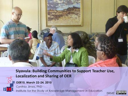 OER10, March 22-24, 2010 Cynthia Jimes, PhD Institute for the Study of Knowledge Management in Education ISKME: Siyavula: Building Communities to Support.