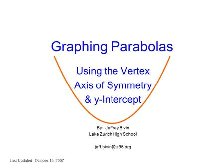 Graphing Parabolas Using the Vertex Axis of Symmetry & y-Intercept By: Jeffrey Bivin Lake Zurich High School Last Updated: October.