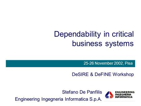 Dependability in critical business systems DeSIRE & DeFINE Workshop Stefano De Panfilis Engineering Ingegneria Informatica S.p.A. 25-26 November 2002,