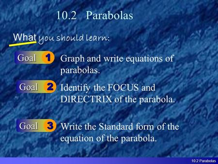 10.2 Parabolas What you should learn: Goal1 Goal2 Graph and write equations of parabolas. Identify the FOCUS and DIRECTRIX of the parabola. 10.2 Parabolas.