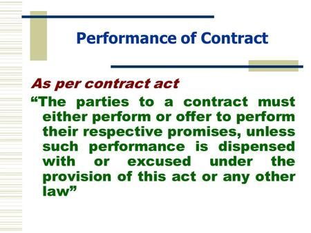 "Performance of Contract As per contract act ""The parties to a contract must either perform or offer to perform their respective promises, unless such performance."