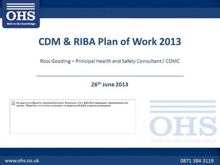 CDM & RIBA Plan of Work 2013 26 th June 2013 Ross Gooding – Principal Health and Safety Consultant / CDMC.