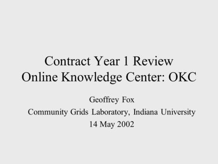 Contract Year 1 Review Online Knowledge Center: OKC Geoffrey Fox Community Grids Laboratory, Indiana University 14 May 2002.