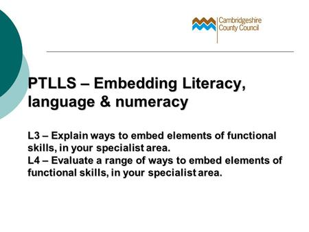 PTLLS – Embedding Literacy, language & numeracy L3 – Explain ways to embed elements of functional skills, in your specialist area. L4 – Evaluate a range.