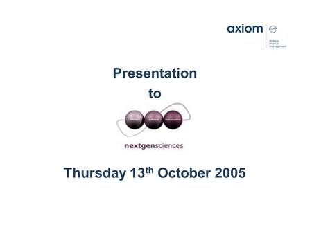 Presentation to Thursday 13 th October 2005. axiom-e's view All organisations need to have: a clear and realistic strategy, the financial resources,