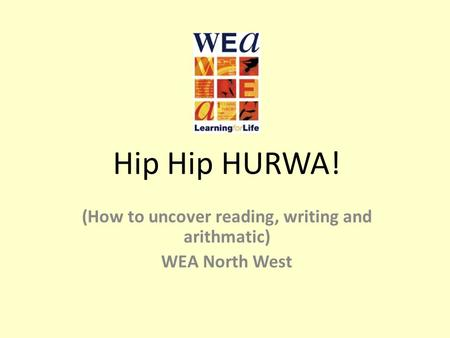 Hip Hip HURWA! (How to uncover reading, writing and arithmatic) WEA North West.
