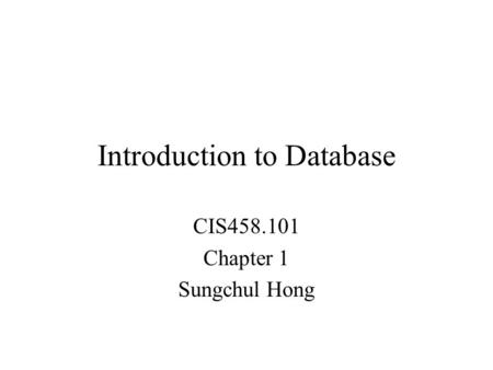 Introduction to Database CIS458.101 Chapter 1 Sungchul Hong.