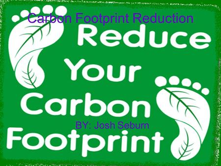 Carbon Footprint Reduction BY: Josh Seburn. Ditch Bottled Water Bottled water has a huge carbon footprint it's bottled at one location in small plastic.