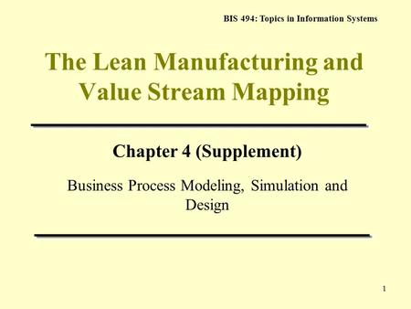 BIS 494: Topics in Information Systems 1 The Lean Manufacturing and Value Stream Mapping Chapter 4 (Supplement) Business Process Modeling, Simulation and.