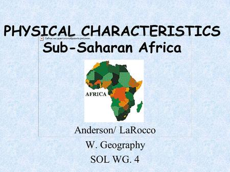 PHYSICAL CHARACTERISTICS Sub-Saharan Africa Anderson/ LaRocco W. Geography SOL WG. 4.