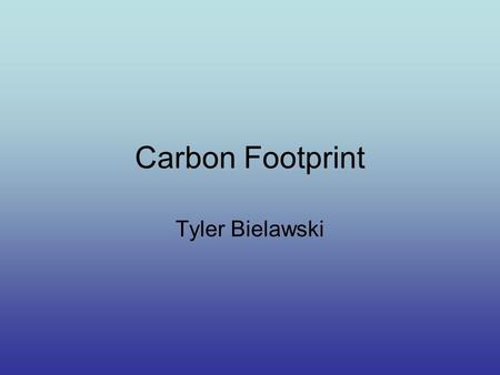 Carbon Footprint Tyler Bielawski. What is a Carbon Footprint? A carbon footprint is how the activities you partake in each day affect the atmosphere and.