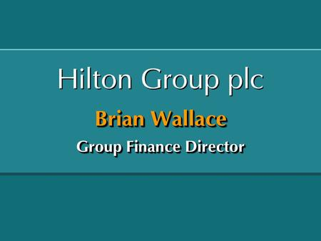 Brian Wallace Group Finance Director. Hilton Group plc - Summary of Performance Hilton International Betting & Gaming Central costs and income Operating.