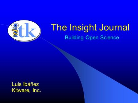 Building Open Science Luis Ibáñez Kitware, Inc. The Insight Journal.