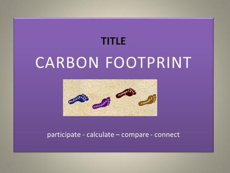 TITLE CARBON FOOTPRINT participate - calculate – compare - connect TITLE CARBON FOOTPRINT participate - calculate – compare - connect.