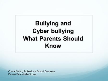 Bullying and Cyber bullying What Parents Should Know Crystal Smith, Professional School Counselor Elmore Park Middle School.