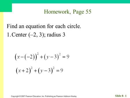 Copyright © 2007 Pearson Education, Inc. Publishing as Pearson Addison-Wesley Slide 8- 1 Homework, Page 55 Find an equation for each circle. 1.Center (–2,